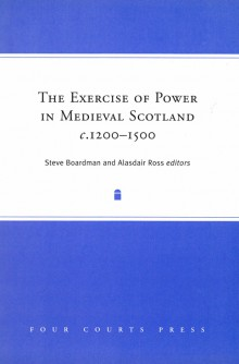 The exercise of power in medieval Scotland, 1200–1500